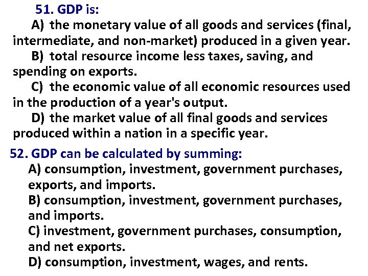 51. GDP is: A) the monetary value of all goods and services (final, intermediate,