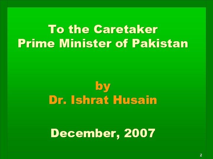 To the Caretaker Prime Minister of Pakistan by Dr. Ishrat Husain December, 2007 2