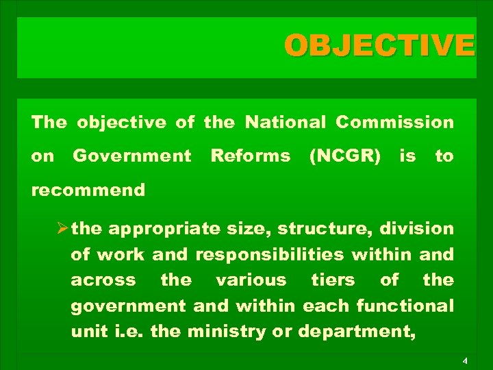 OBJECTIVE The objective of the National Commission on Government Reforms (NCGR) is to recommend