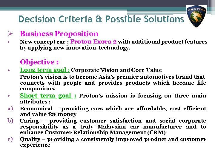 Decision Criteria & Possible Solutions Ø Business Proposition • New concept car : Proton