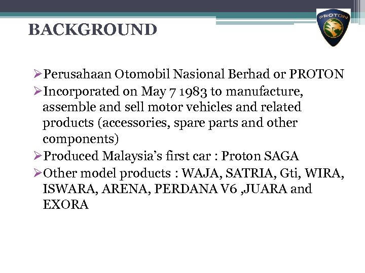 BACKGROUND ØPerusahaan Otomobil Nasional Berhad or PROTON ØIncorporated on May 7 1983 to manufacture,
