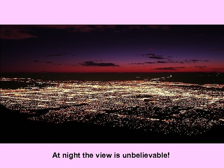 At night the view is unbelievable!