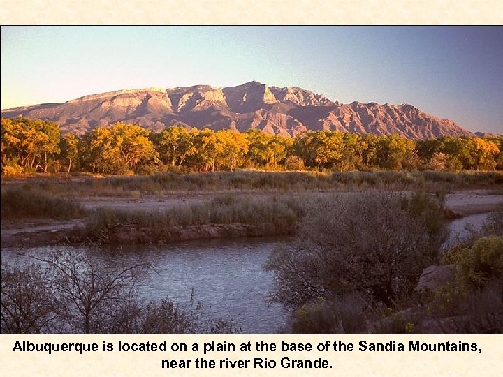Albuquerque is located on a plain at the base of the Sandia Mountains, near
