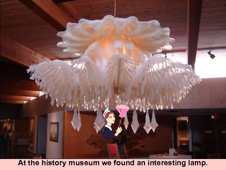 At the history museum we found an interesting lamp.