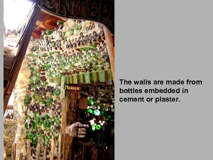 The walls are made from bottles embedded in cement or plaster.