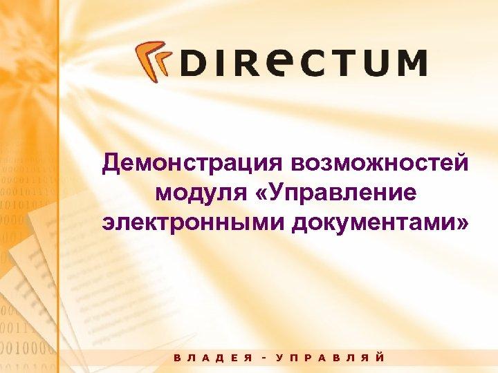 Демонстрация возможностей модуля «Управление электронными документами» В Л А Д Е Я - У