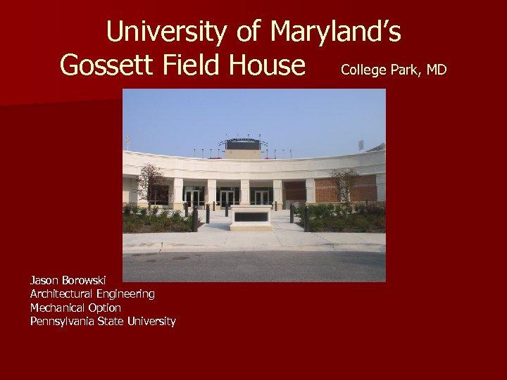University of Maryland's Gossett Field House College Park, MD Jason Borowski Architectural Engineering Mechanical