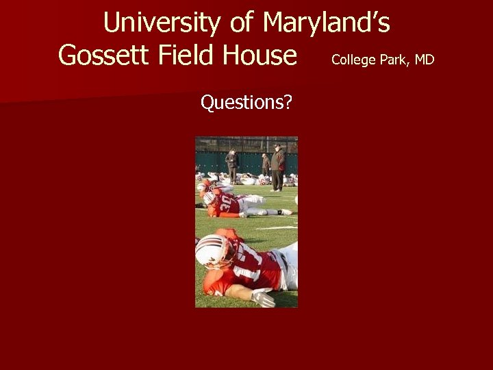 University of Maryland's Gossett Field House College Park, MD Questions?