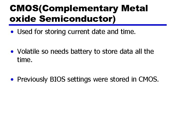 CMOS(Complementary Metal oxide Semiconductor) • Used for storing current date and time. • Volatile