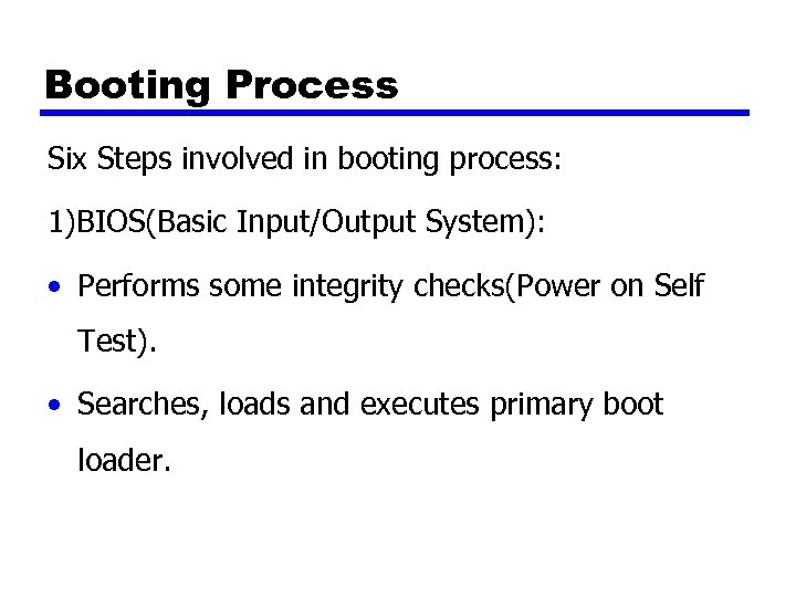 Booting Process Six Steps involved in booting process: 1)BIOS(Basic Input/Output System): • Performs some