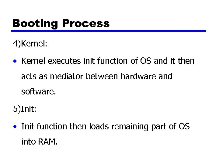 Booting Process 4)Kernel: • Kernel executes init function of OS and it then acts