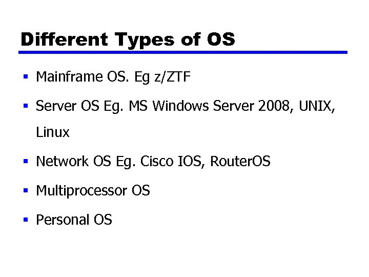 Different Types of OS § Mainframe OS. Eg z/ZTF § Server OS Eg. MS