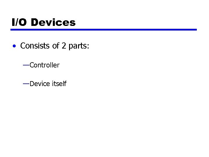 I/O Devices • Consists of 2 parts: —Controller —Device itself