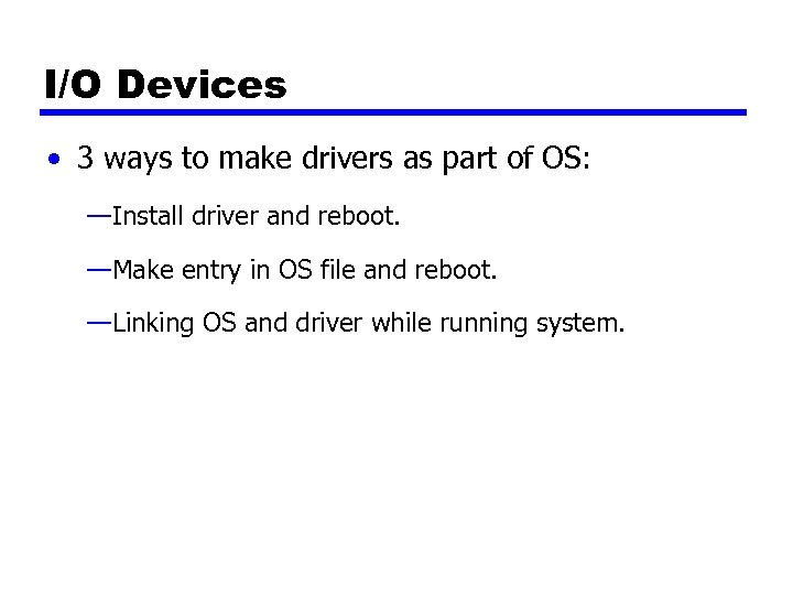 I/O Devices • 3 ways to make drivers as part of OS: —Install driver