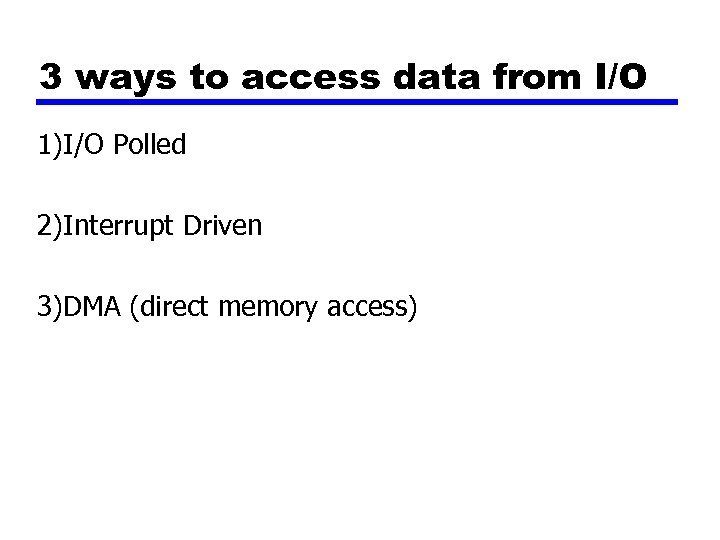 3 ways to access data from I/O 1)I/O Polled 2)Interrupt Driven 3)DMA (direct memory