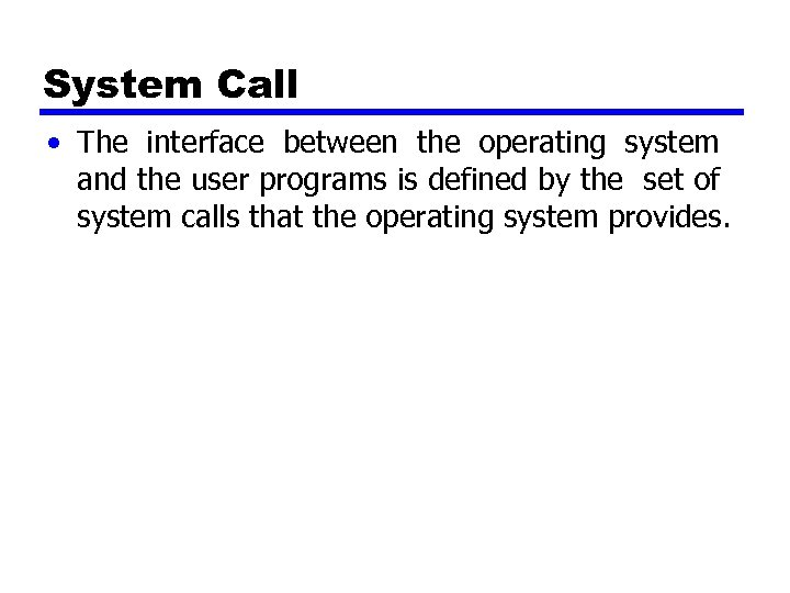 System Call • The interface between the operating system and the user programs is