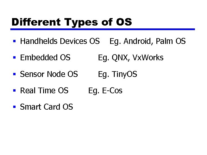 Different Types of OS § Handhelds Devices OS Eg. Android, Palm OS § Embedded