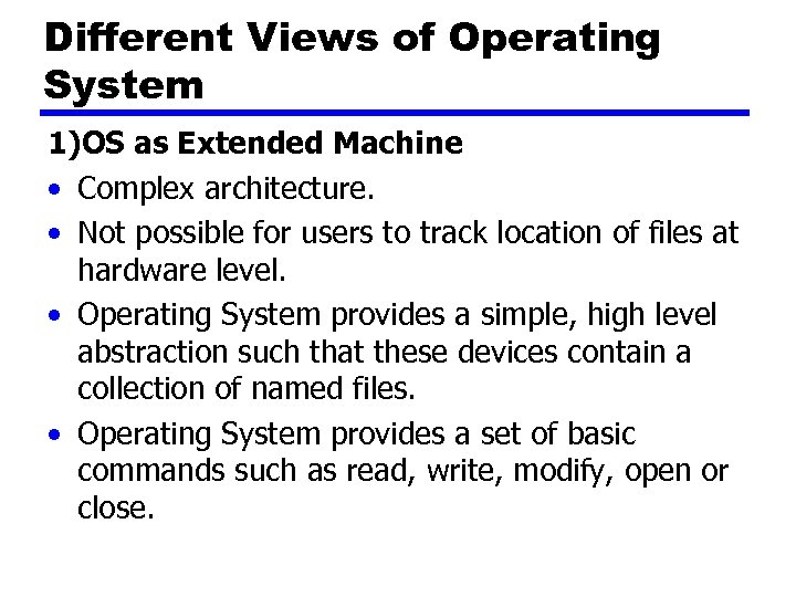 Different Views of Operating System 1)OS as Extended Machine • Complex architecture. • Not