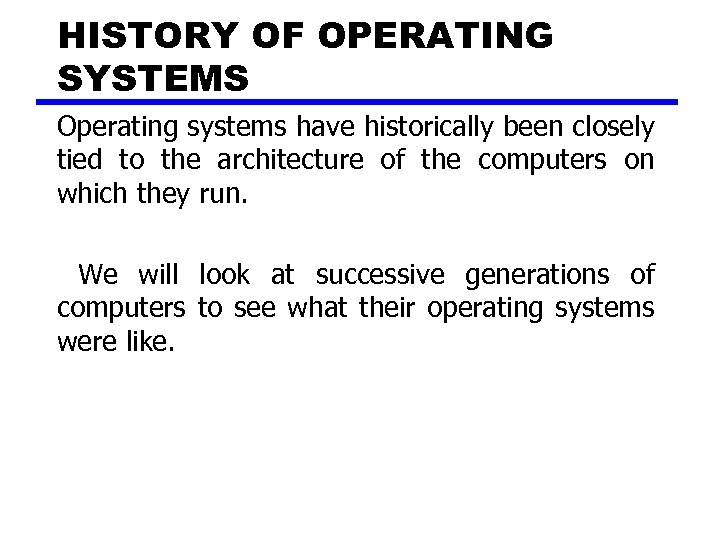 HISTORY OF OPERATING SYSTEMS Operating systems have historically been closely tied to the architecture