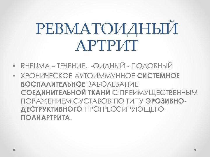 РЕВМАТОИДНЫЙ АРТРИТ • RHEUMA – ТЕЧЕНИЕ, -ОИДНЫЙ - ПОДОБНЫЙ • ХРОНИЧЕСКОЕ АУТОИММУННОЕ СИСТЕМНОЕ ВОСПАЛИТЕЛЬНОЕ