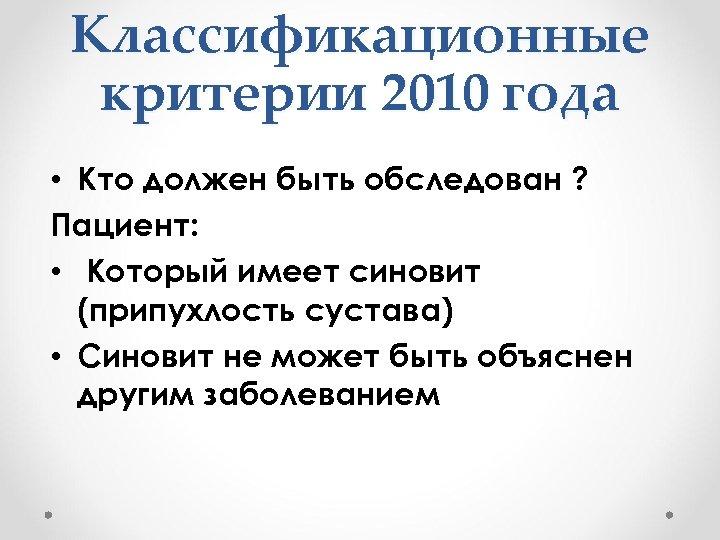Классификационные критерии 2010 года • Кто должен быть обследован ? Пациент: • Который имеет