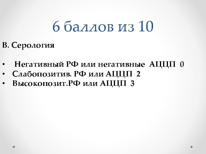 6 баллов из 10 B. Серология • Негативный РФ или негативные АЦЦП 0 •