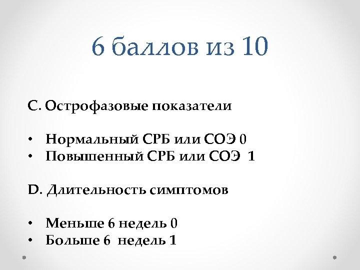 6 баллов из 10 C. Острофазовые показатели • Нормальный СРБ или СОЭ 0 •