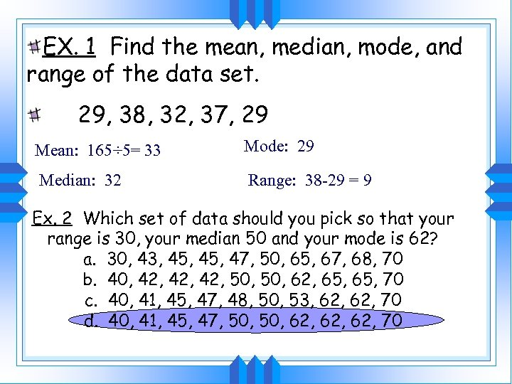 EX. 1 Find the mean, median, mode, and range of the data set. 29,