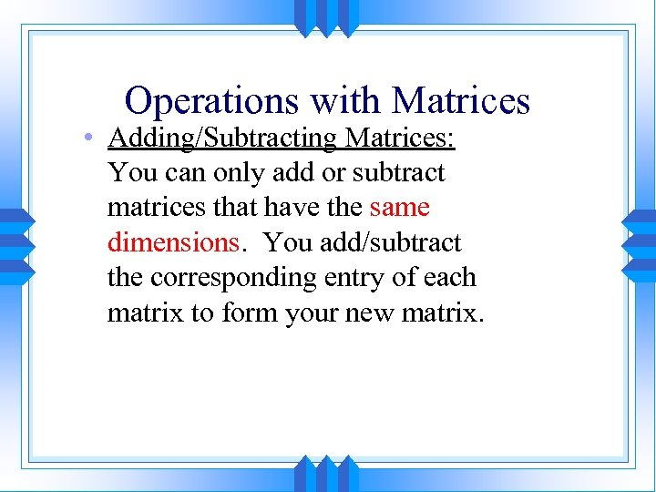 Operations with Matrices • Adding/Subtracting Matrices: You can only add or subtract matrices that