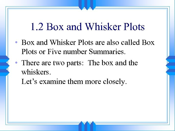 1. 2 Box and Whisker Plots • Box and Whisker Plots are also called
