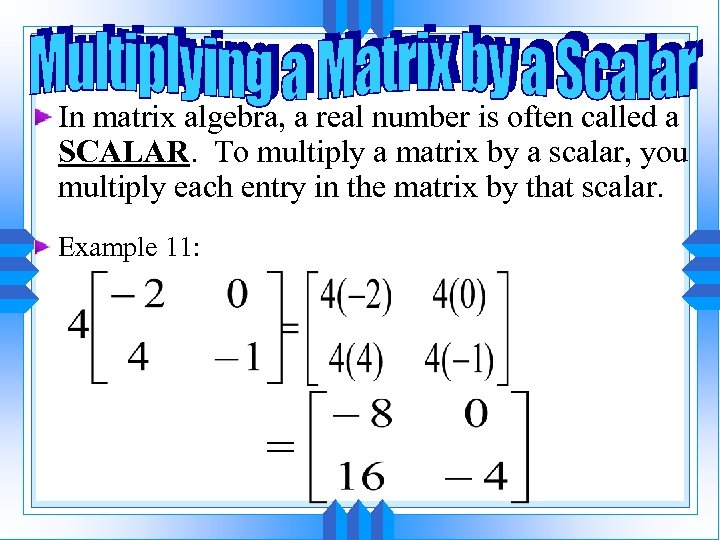 In matrix algebra, a real number is often called a SCALAR. To multiply a