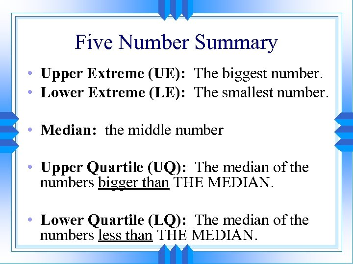 Five Number Summary • Upper Extreme (UE): The biggest number. • Lower Extreme (LE):