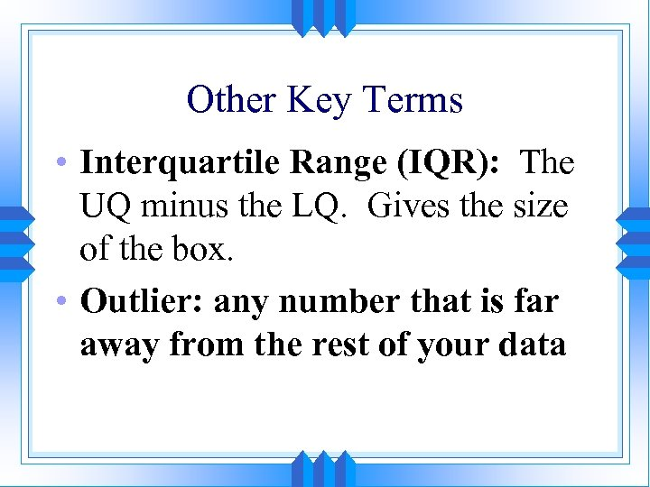 Other Key Terms • Interquartile Range (IQR): The UQ minus the LQ. Gives the