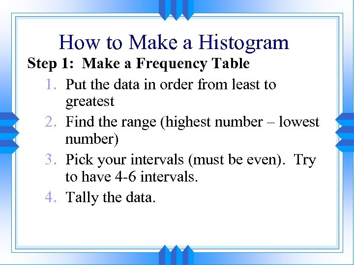 How to Make a Histogram Step 1: Make a Frequency Table 1. Put the