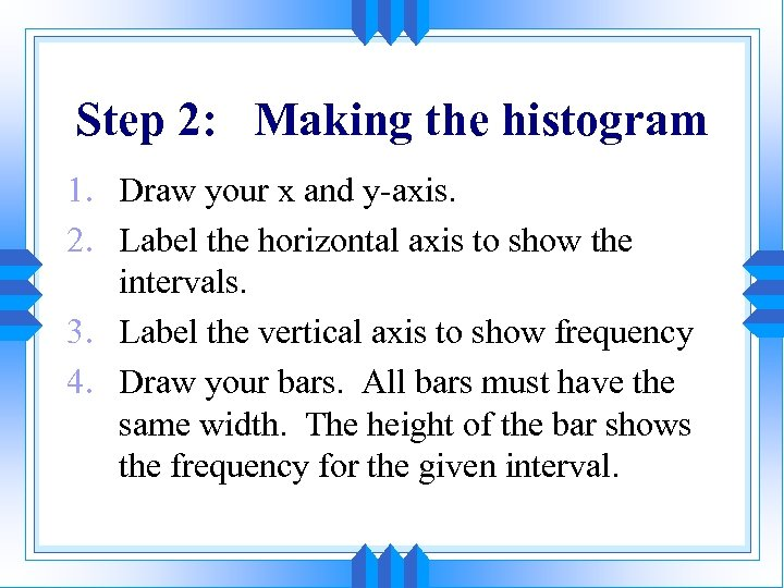 Step 2: Making the histogram 1. Draw your x and y-axis. 2. Label the