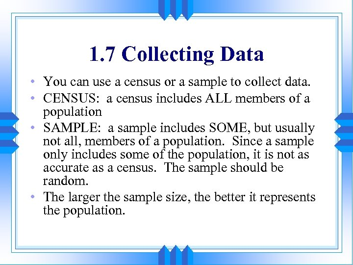 1. 7 Collecting Data • You can use a census or a sample to