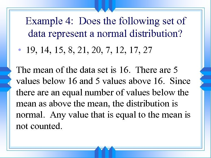 Example 4: Does the following set of data represent a normal distribution? • 19,
