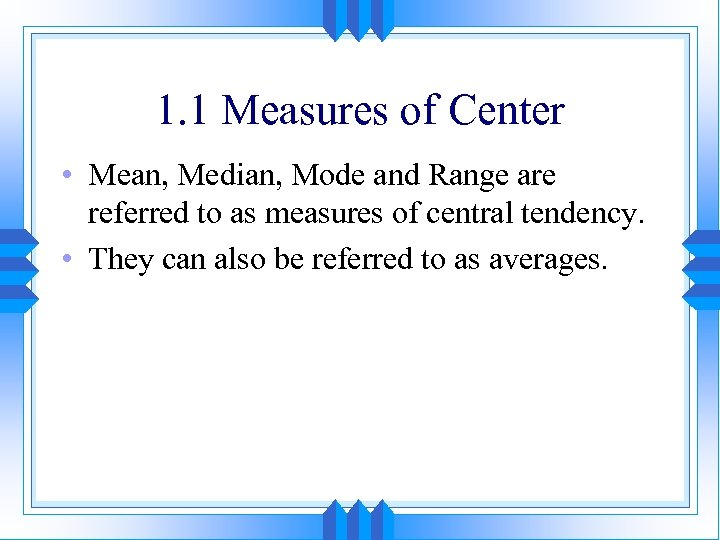 1. 1 Measures of Center • Mean, Median, Mode and Range are referred to