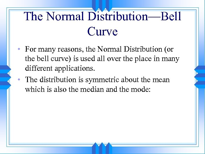 The Normal Distribution—Bell Curve • For many reasons, the Normal Distribution (or the bell