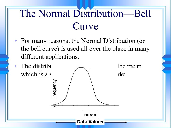 The Normal Distribution—Bell Curve Frequency • For many reasons, the Normal Distribution (or the