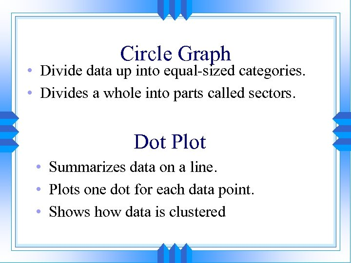 Circle Graph • Divide data up into equal-sized categories. • Divides a whole into