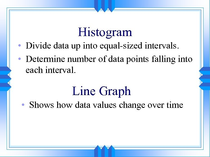 Histogram • Divide data up into equal-sized intervals. • Determine number of data points