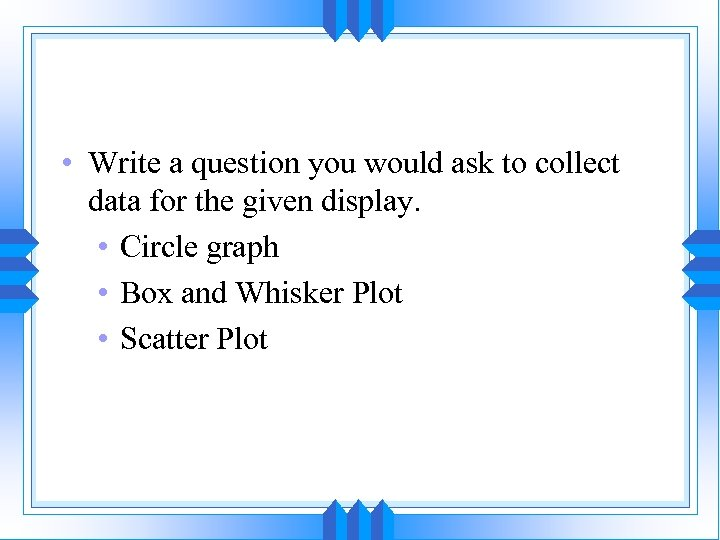 • Write a question you would ask to collect data for the given