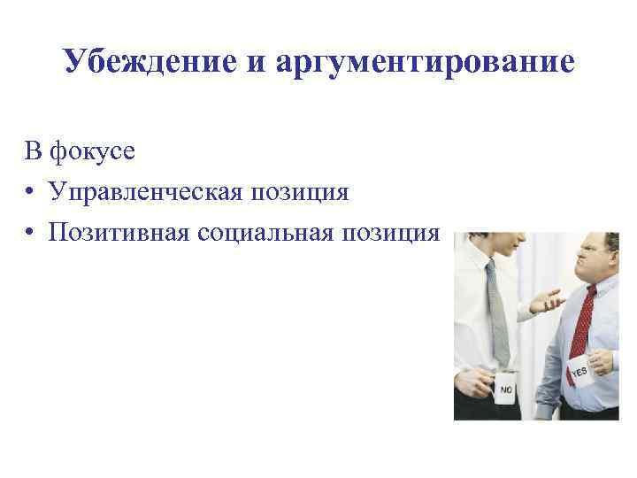 Убеждение и аргументирование В фокусе • Управленческая позиция • Позитивная социальная позиция