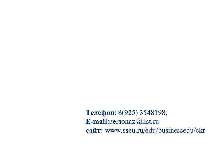 Телефон: 8(925) 3548198, E-mail: personaz@list. ru сайт: www. sseu. ru/edu/businessedu/ckr