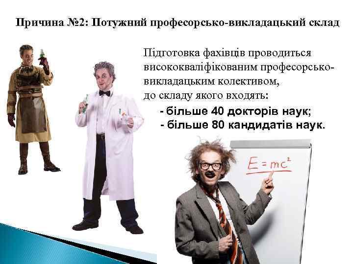 Причина № 2: Потужний професорсько-викладацький склад Підготовка фахівців проводиться висококваліфікованим професорськовикладацьким колективом, до складу