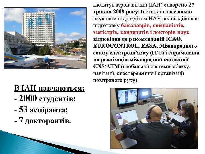 Інститут аеронавігації (ІАН) створено 27 травня 2009 року. Інститут є навчальнонауковим підрозділом НАУ, який