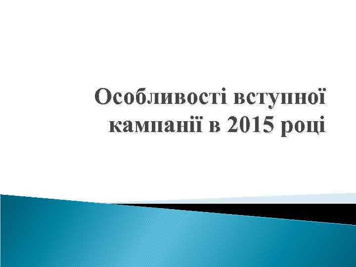 Особливості вступної кампанії в 2015 році