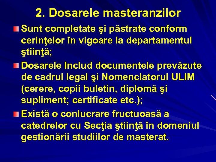 2. Dosarele masteranzilor Sunt completate şi păstrate conform cerinţelor în vigoare la departamentul ştiinţă;
