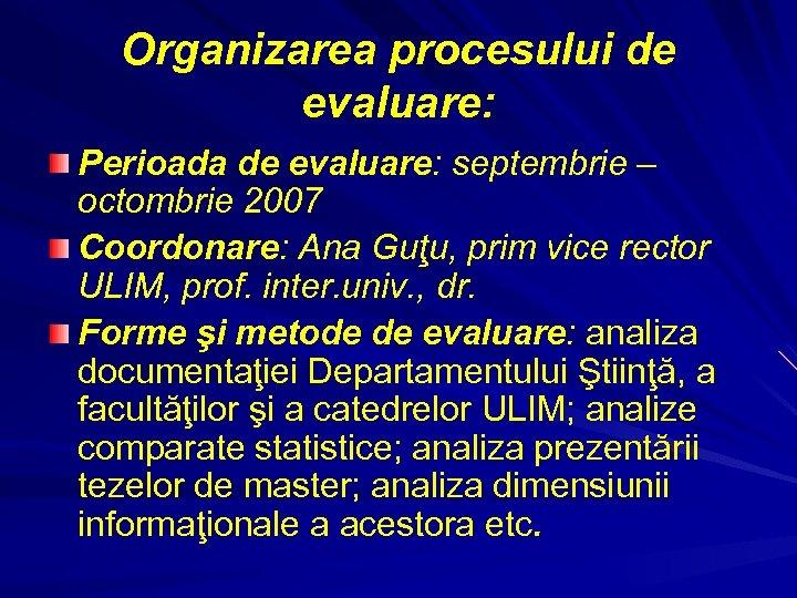 Organizarea procesului de evaluare: Perioada de evaluare: septembrie – octombrie 2007 Coordonare: Ana Guţu,